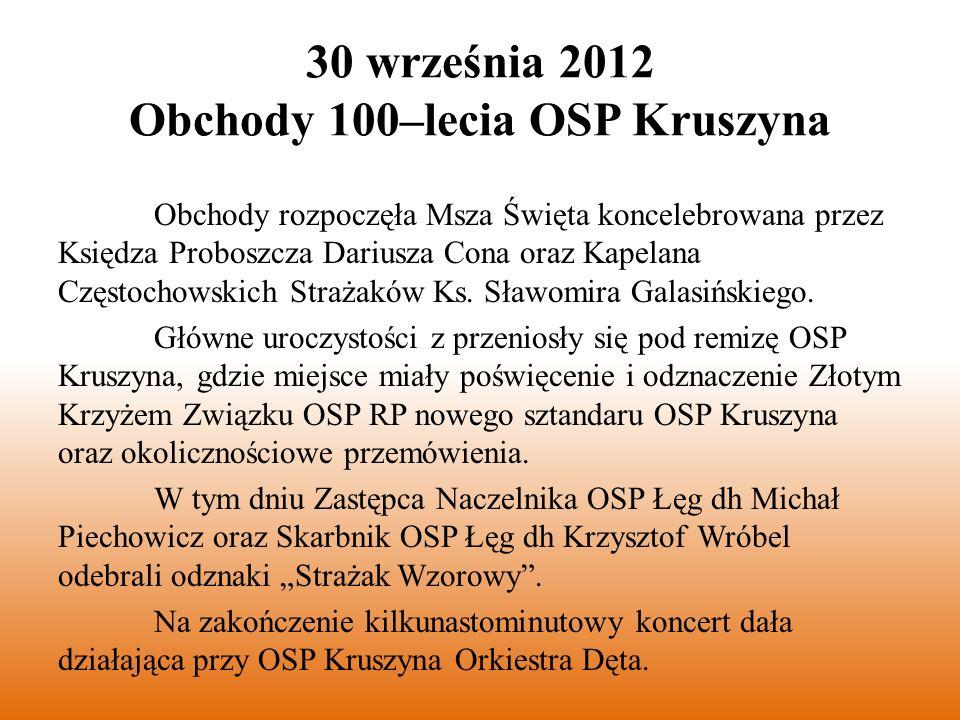 30 września 2012 Obchody 100–lecia OSP Kruszyna Obchody rozpoczęła Msza Święta koncelebrowana przez Księdza Proboszcza Dariusza Cona oraz Kapelana Częstochowskich Strażaków Ks.