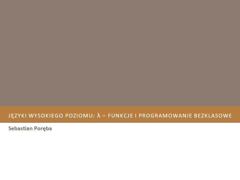 JĘZYKI WYSOKIEGO POZIOMU: – FUNKCJE I PROGRAMOWANIE BEZKLASOWE Sebastian Poręba λ