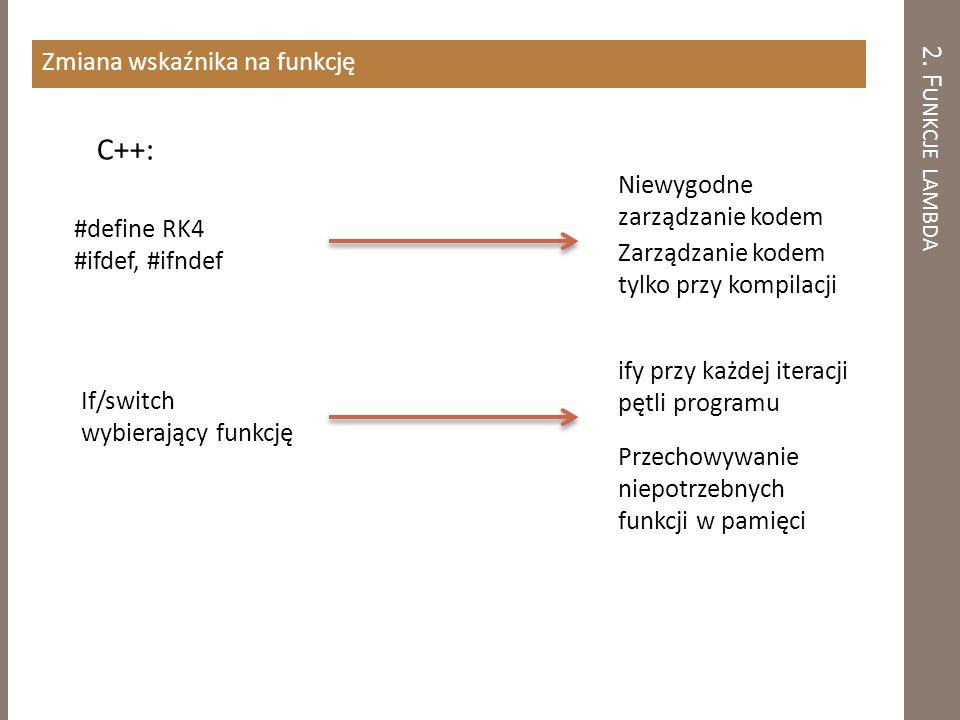 2. F UNKCJE LAMBDA Zmiana wskaźnika na funkcję #define RK4 #ifdef, #ifndef Niewygodne zarządzanie kodem Zarządzanie kodem tylko przy kompilacji If/swi