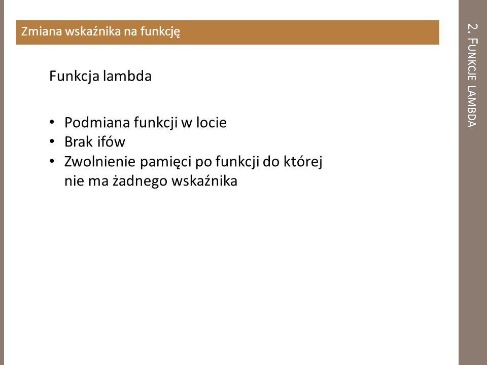 2. F UNKCJE LAMBDA Zmiana wskaźnika na funkcję Funkcja lambda Podmiana funkcji w locie Brak ifów Zwolnienie pamięci po funkcji do której nie ma żadneg
