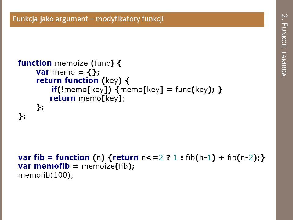 2. F UNKCJE LAMBDA Funkcja jako argument – modyfikatory funkcji function memoize (func) { var memo = {}; return function (key) { if(!memo[key]) {memo[