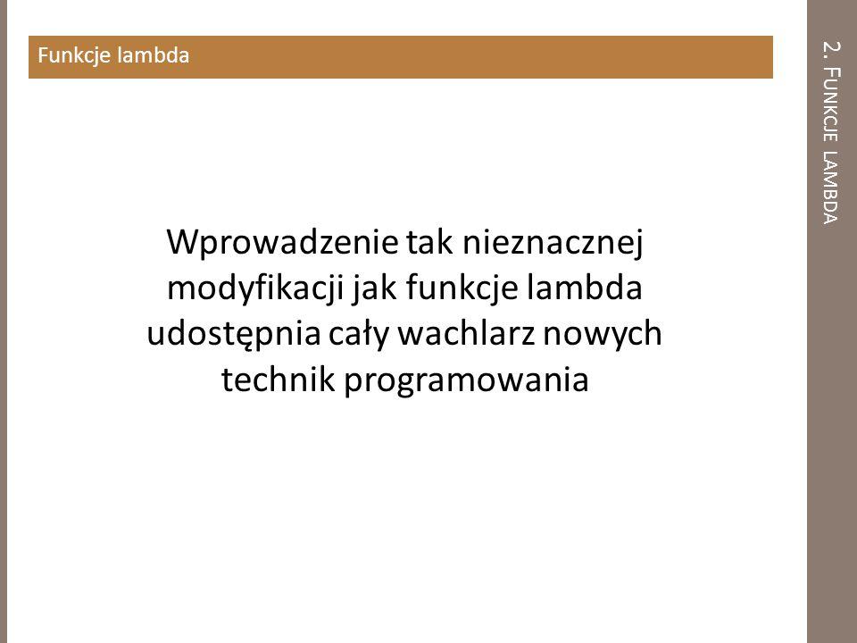 2. F UNKCJE LAMBDA Funkcje lambda Wprowadzenie tak nieznacznej modyfikacji jak funkcje lambda udostępnia cały wachlarz nowych technik programowania