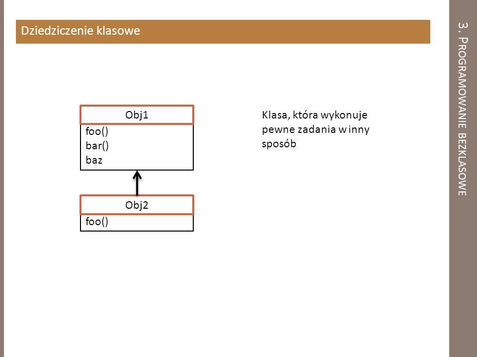 3. P ROGRAMOWANIE BEZKLASOWE Dziedziczenie klasowe foo() Obj2 foo() bar() baz Obj1 Klasa, która wykonuje pewne zadania w inny sposób
