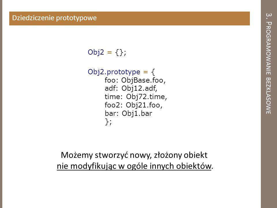 3. P ROGRAMOWANIE BEZKLASOWE Dziedziczenie prototypowe Obj2 = {}; Obj2.prototype = { foo: ObjBase.foo, adf: Obj12.adf, time: Obj72.time, foo2: Obj21.f