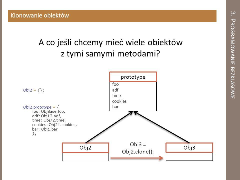 3. P ROGRAMOWANIE BEZKLASOWE Klonowanie obiektów A co jeśli chcemy mieć wiele obiektów z tymi samymi metodami? Obj2 = {}; Obj2.prototype = { foo: ObjB