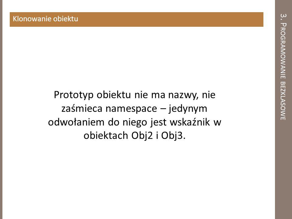 3. P ROGRAMOWANIE BEZKLASOWE Klonowanie obiektu Prototyp obiektu nie ma nazwy, nie zaśmieca namespace – jedynym odwołaniem do niego jest wskaźnik w ob