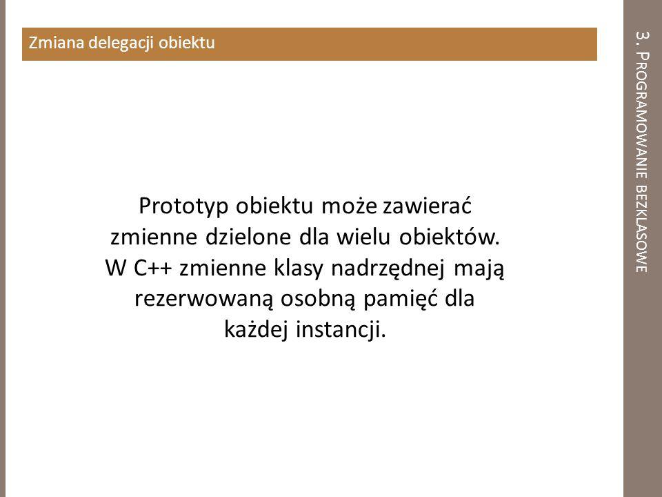 3. P ROGRAMOWANIE BEZKLASOWE Zmiana delegacji obiektu Prototyp obiektu może zawierać zmienne dzielone dla wielu obiektów. W C++ zmienne klasy nadrzędn