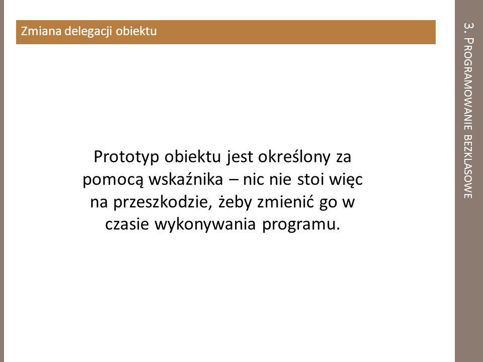 3. P ROGRAMOWANIE BEZKLASOWE Zmiana delegacji obiektu Prototyp obiektu jest określony za pomocą wskaźnika – nic nie stoi więc na przeszkodzie, żeby zm