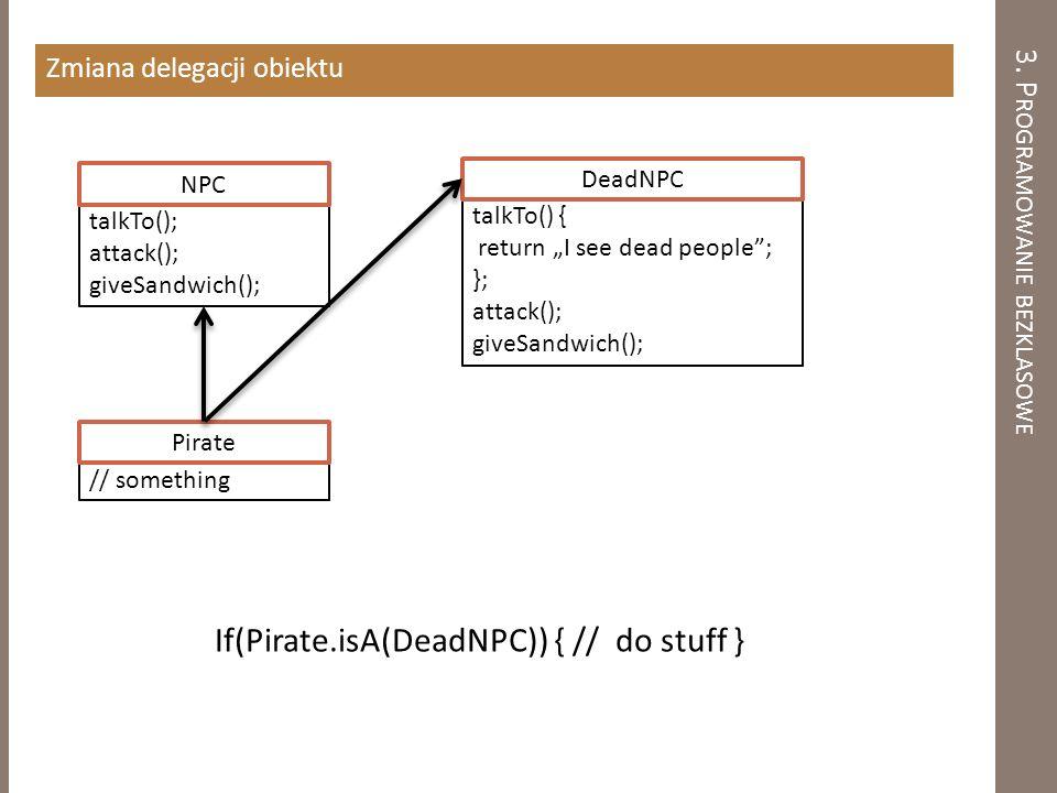 3. P ROGRAMOWANIE BEZKLASOWE Zmiana delegacji obiektu talkTo(); attack(); giveSandwich(); NPC // something Pirate talkTo() { return I see dead people;
