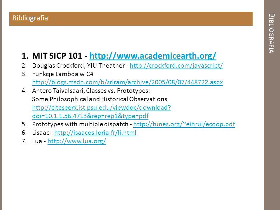 B IBLIOGRAFIA Bibliografia 1.MIT SICP 101 - http://www.academicearth.org/http://www.academicearth.org/ 2.Douglas Crockford, YIU Theather - http://crockford.com/javascript/http://crockford.com/javascript/ 3.Funkcje Lambda w C# http://blogs.msdn.com/b/sriram/archive/2005/08/07/448722.aspx http://blogs.msdn.com/b/sriram/archive/2005/08/07/448722.aspx 4.Antero Taivalsaari, Classes vs.