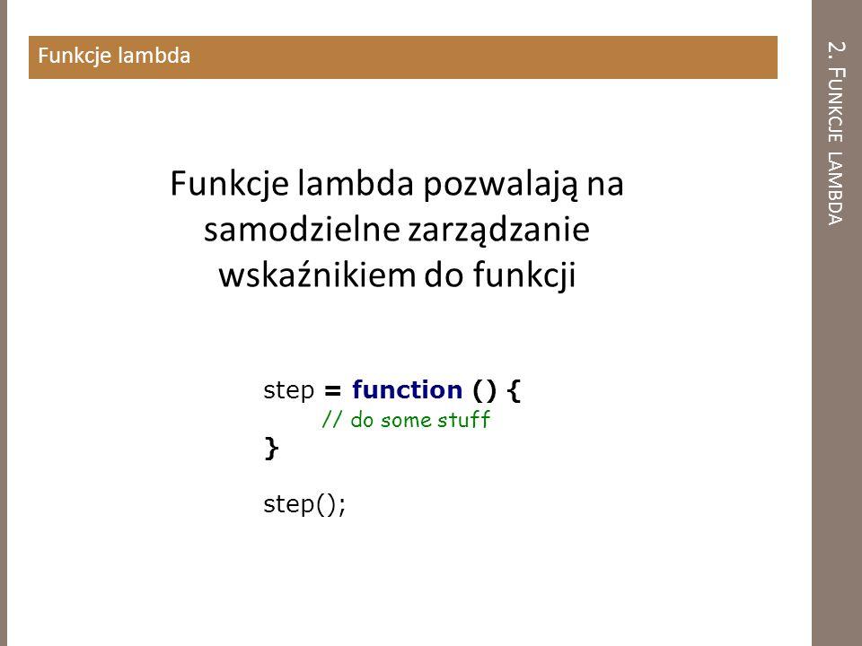 2. F UNKCJE LAMBDA Funkcje lambda step = function () { // do some stuff } step(); Funkcje lambda pozwalają na samodzielne zarządzanie wskaźnikiem do f