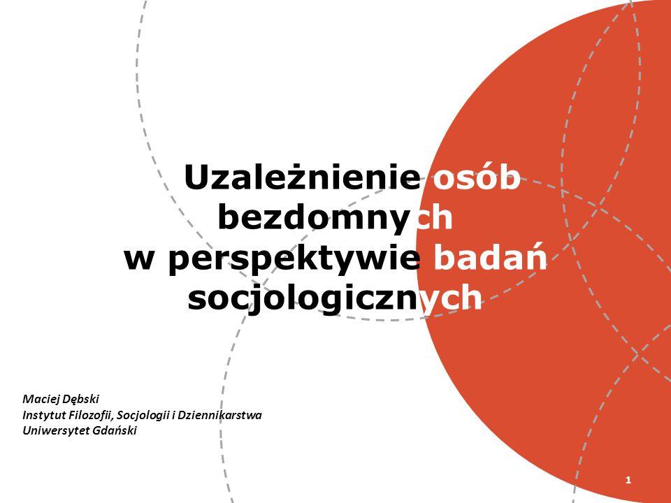 1 Uzależnienie osób bezdomnych w perspektywie badań socjologicznych Maciej Dębski Instytut Filozofii, Socjologii i Dziennikarstwa Uniwersytet Gdański