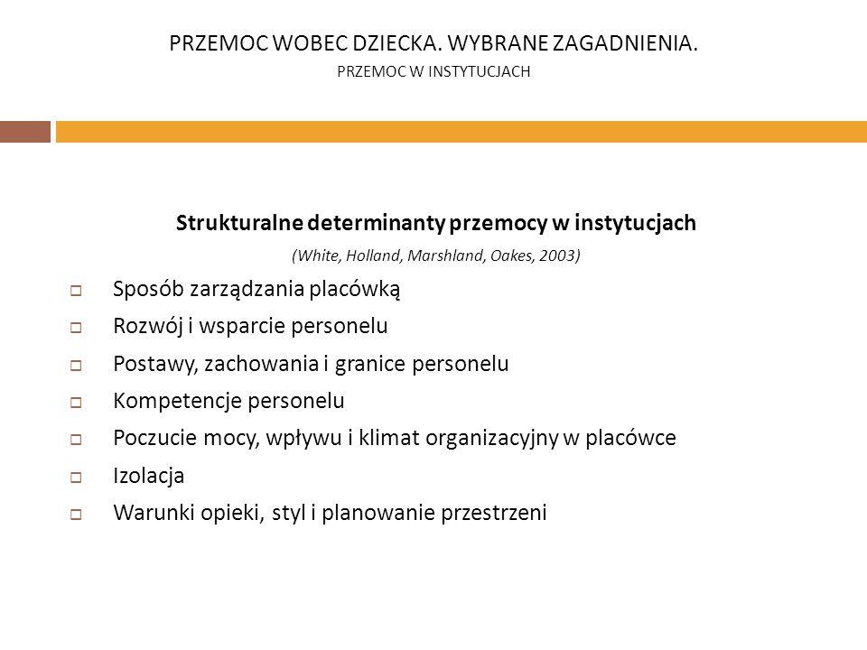 Strukturalne determinanty przemocy w instytucjach (White, Holland, Marshland, Oakes, 2003) Sposób zarządzania placówką Rozwój i wsparcie personelu Pos