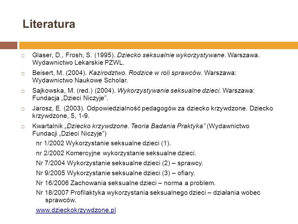 Literatura Glaser, D., Frosh, S. (1995). Dziecko seksualnie wykorzystywane. Warszawa. Wydawnictwo Lekarskie PZWL. Beisert, M. (2004). Kazirodztwo. Rod