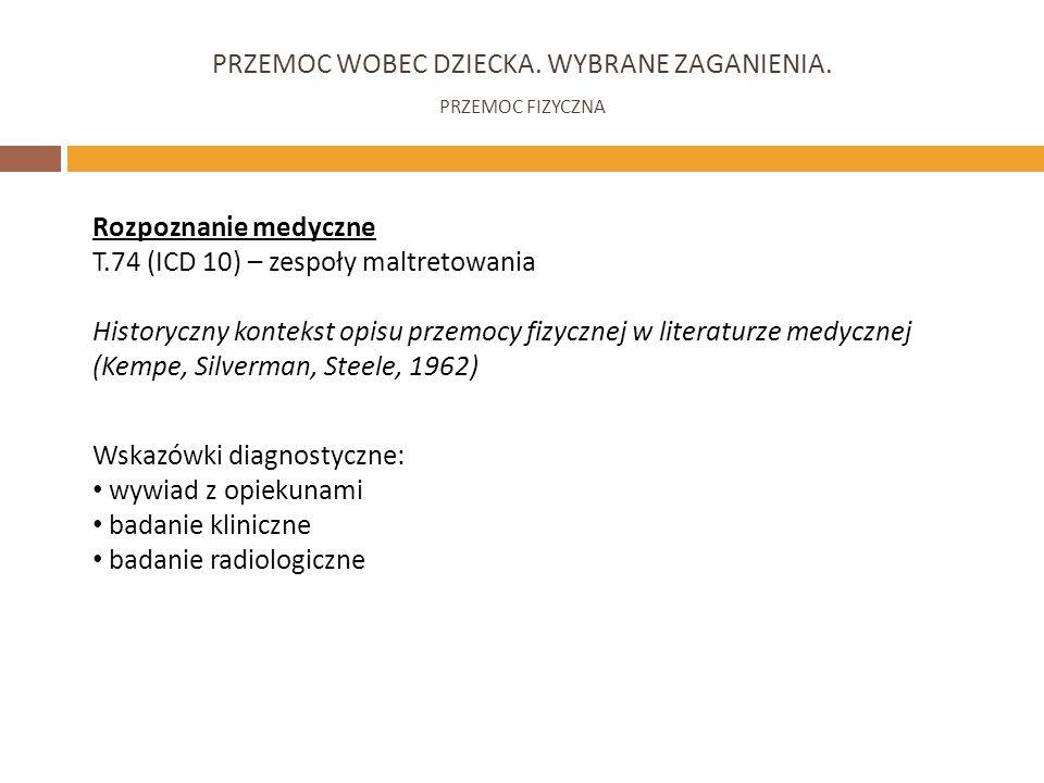 PRZEMOC WOBEC DZIECKA. WYBRANE ZAGANIENIA. PRZEMOC FIZYCZNA Rozpoznanie medyczne T.74 (ICD 10) – zespoły maltretowania Historyczny kontekst opisu prze