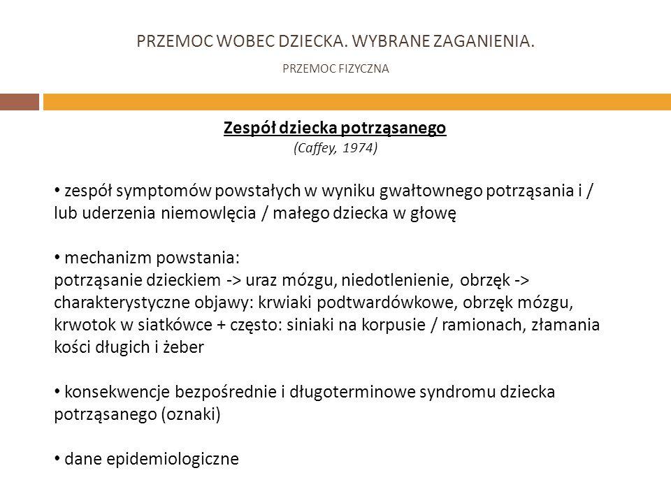 PRZEMOC WOBEC DZIECKA. WYBRANE ZAGANIENIA. PRZEMOC FIZYCZNA Zespół dziecka potrząsanego (Caffey, 1974) zespół symptomów powstałych w wyniku gwałtowneg