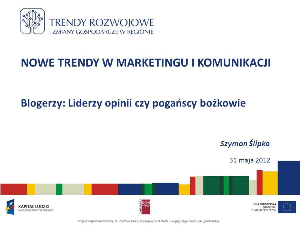 NOWE TRENDY W MARKETINGU I KOMUNIKACJI Blogerzy: Liderzy opinii czy pogańscy bożkowie Szymon Ślipko 31 maja 2012