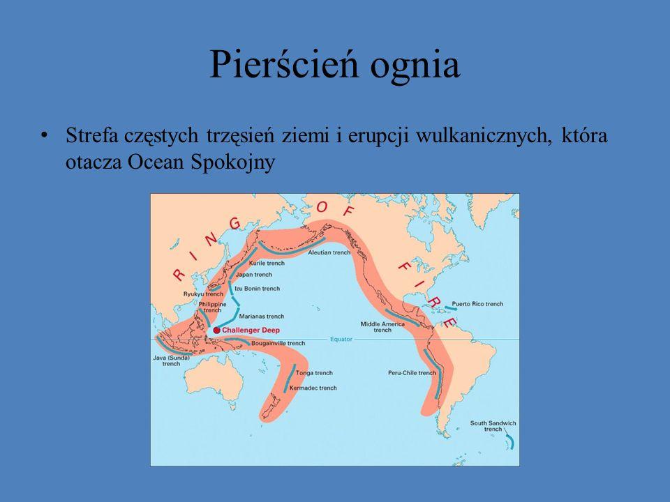 Pierścień ognia Strefa częstych trzęsień ziemi i erupcji wulkanicznych, która otacza Ocean Spokojny
