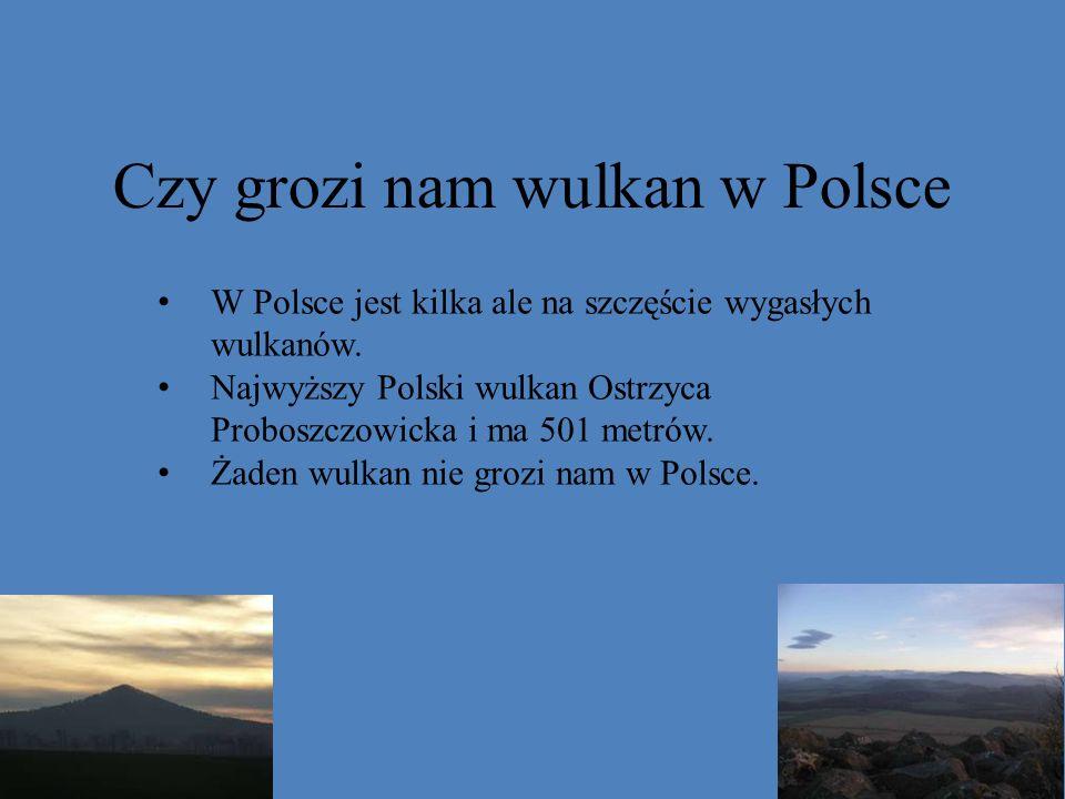 Czy grozi nam wulkan w Polsce W Polsce jest kilka ale na szczęście wygasłych wulkanów. Najwyższy Polski wulkan Ostrzyca Proboszczowicka i ma 501 metró