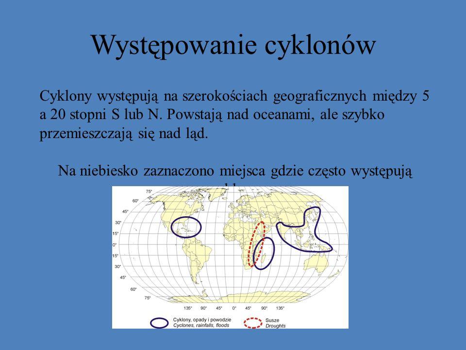 Występowanie cyklonów Cyklony występują na szerokościach geograficznych między 5 a 20 stopni S lub N. Powstają nad oceanami, ale szybko przemieszczają