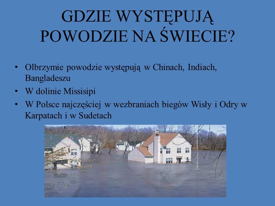 GDZIE WYSTĘPUJĄ POWODZIE NA ŚWIECIE? Olbrzymie powodzie występują w Chinach, Indiach, Bangladeszu W dolinie Missisipi W Polsce najczęściej w wezbrania