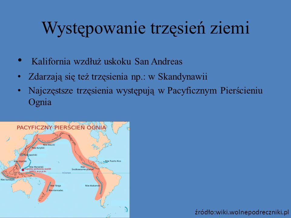 Występowanie trzęsień ziemi Kalifornia wzdłuż uskoku San Andreas Zdarzają się też trzęsienia np.: w Skandynawii Najczęstsze trzęsienia występują w Pac