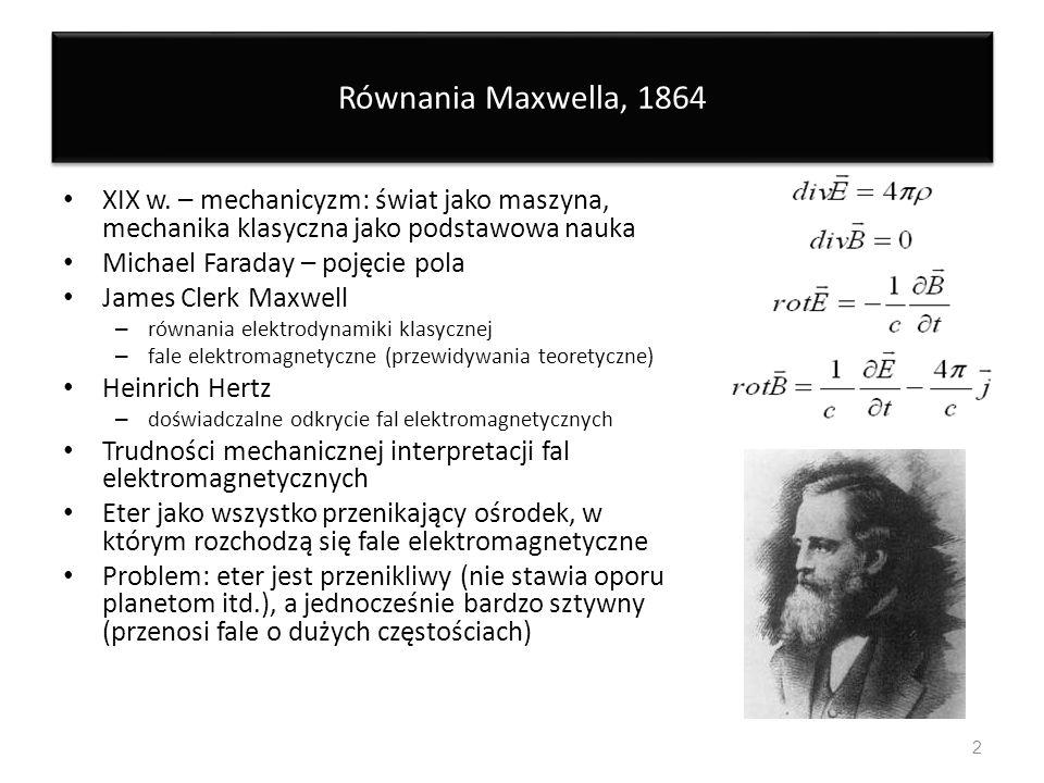 Równania Maxwella, 1864 XIX w. – mechanicyzm: świat jako maszyna, mechanika klasyczna jako podstawowa nauka Michael Faraday – pojęcie pola James Clerk