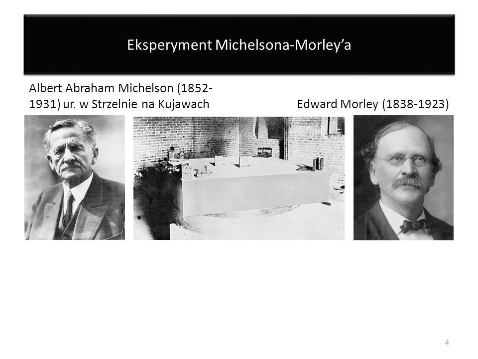 Eksperyment Michelsona-Morleya Albert Abraham Michelson (1852- 1931) ur. w Strzelnie na KujawachEdward Morley (1838-1923) 4