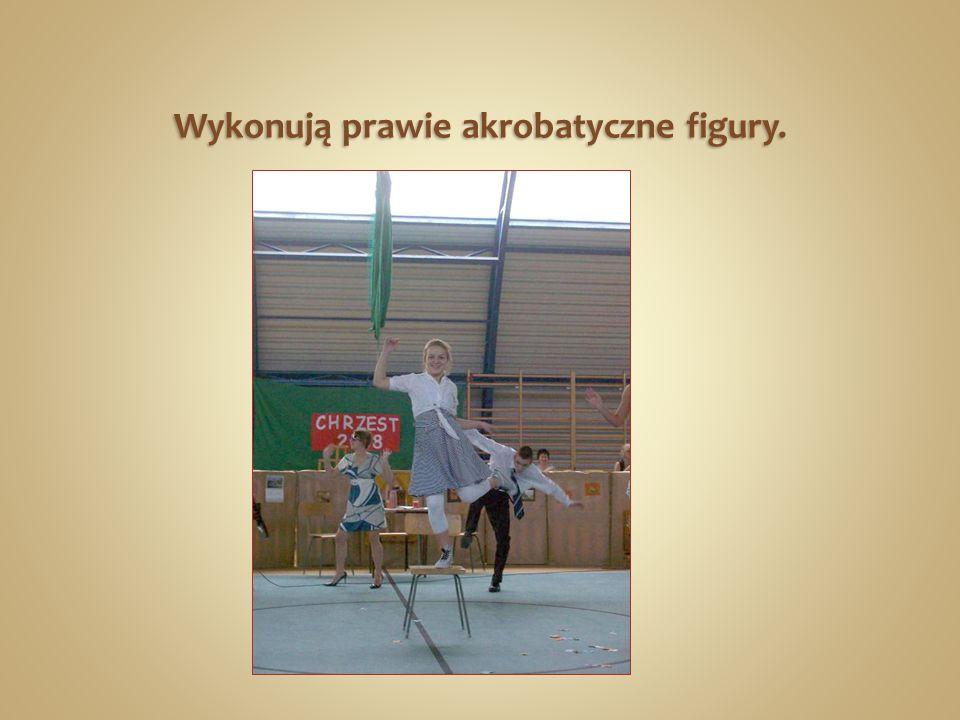 Wykonują prawie akrobatyczne figury.