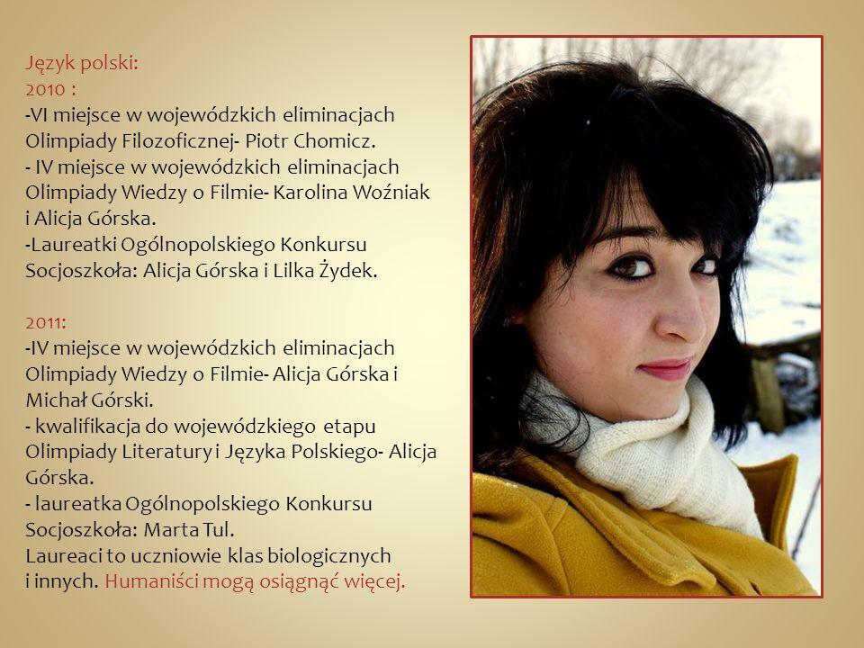 Język polski: 2010 : -VI miejsce w wojewódzkich eliminacjach Olimpiady Filozoficznej- Piotr Chomicz. - IV miejsce w wojewódzkich eliminacjach Olimpiad