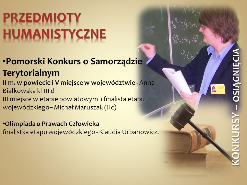 KONKURSY – OSIĄGNIĘCIA Pomorski Konkurs o Samorządzie Terytorialnym II m. w powiecie i V miejsce w województwie - Anna Białkowska kl III d III miejsce