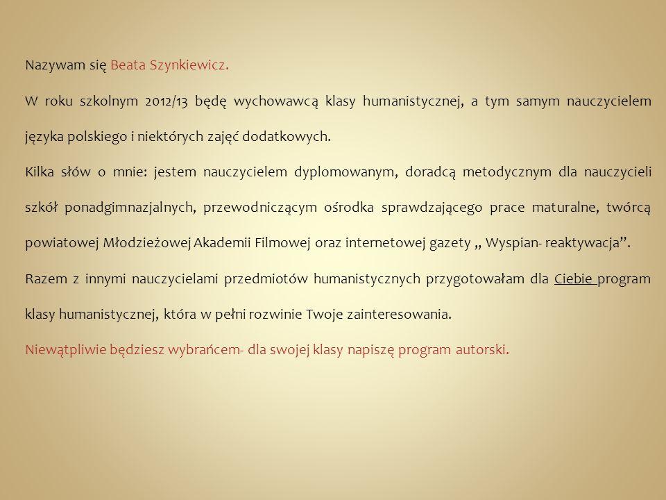 Nazywam się Beata Szynkiewicz. W roku szkolnym 2012/13 będę wychowawcą klasy humanistycznej, a tym samym nauczycielem języka polskiego i niektórych za