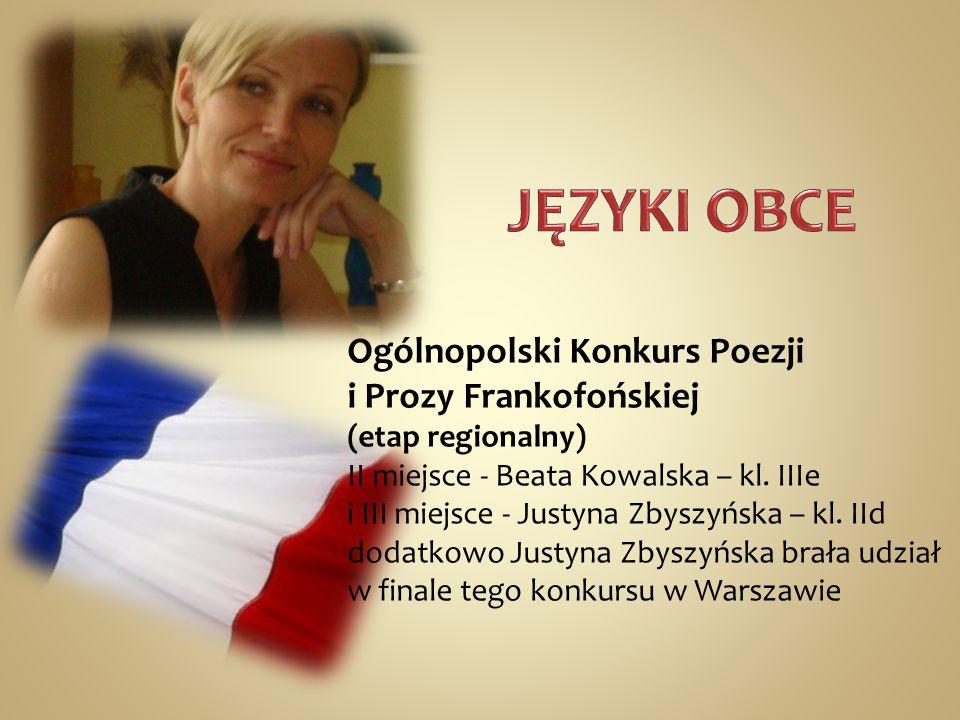 Ogólnopolski Konkurs Poezji i Prozy Frankofońskiej (etap regionalny) II miejsce - Beata Kowalska – kl. IIIe i III miejsce - Justyna Zbyszyńska – kl. I