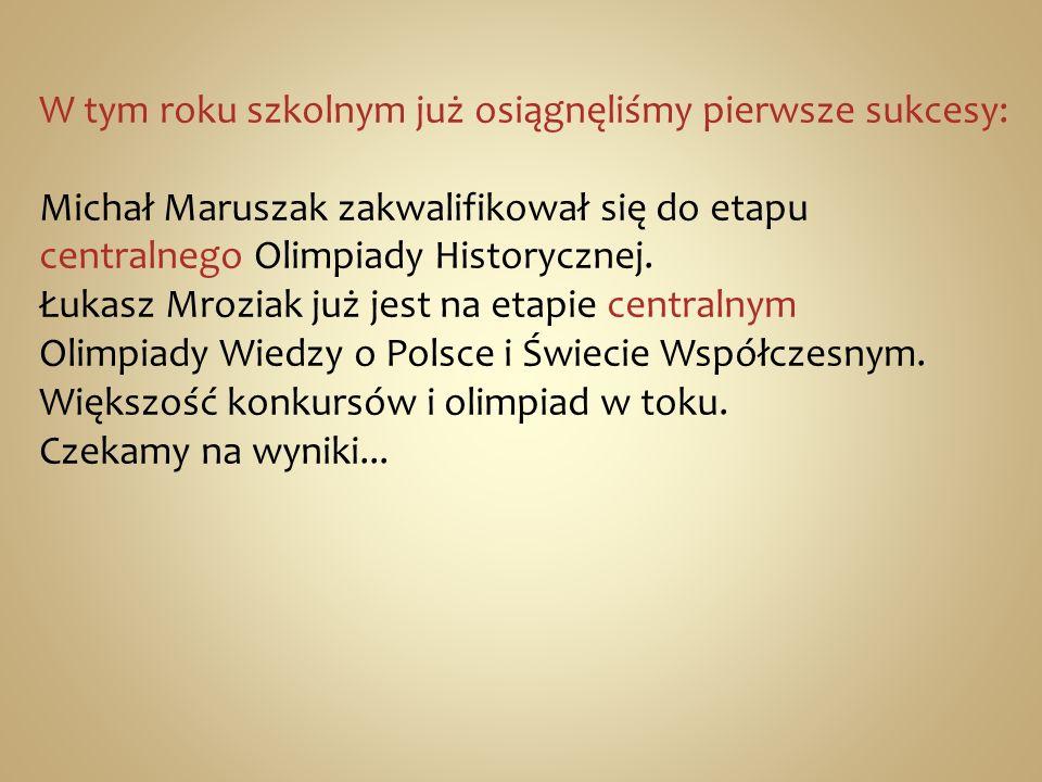 W tym roku szkolnym już osiągnęliśmy pierwsze sukcesy: Michał Maruszak zakwalifikował się do etapu centralnego Olimpiady Historycznej. Łukasz Mroziak