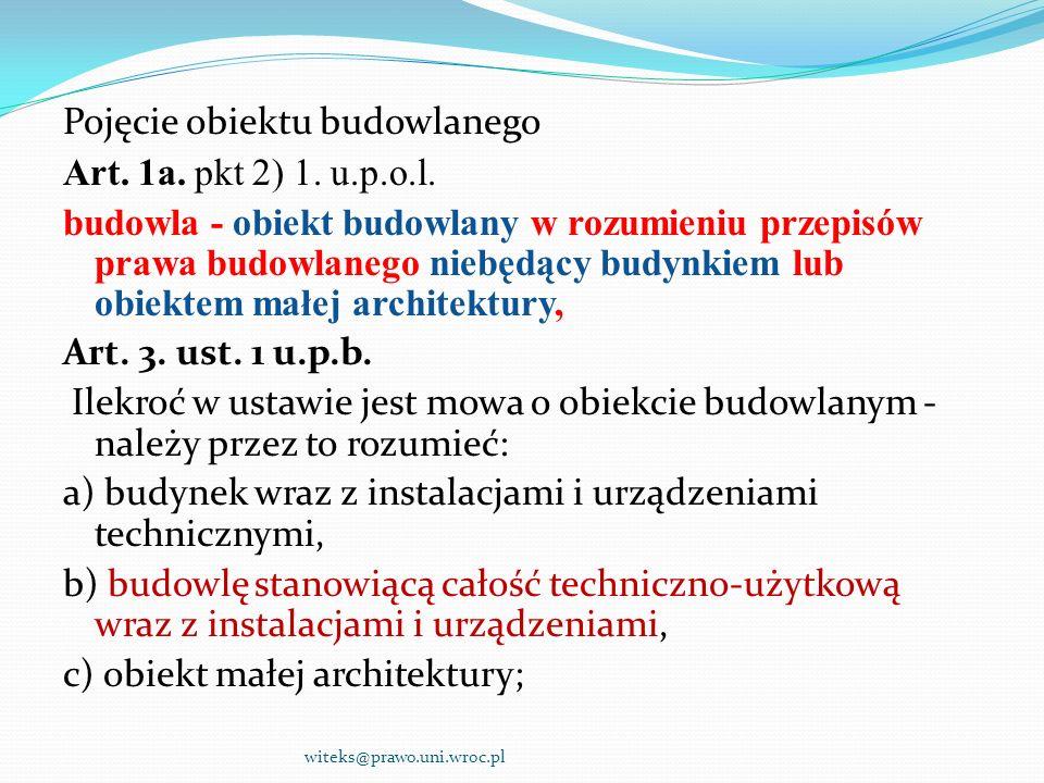 Pojęcie obiektu budowlanego Art. 1a. pkt 2) 1. u.p.o.l. budowla - obiekt budowlany w rozumieniu przepisów prawa budowlanego niebędący budynkiem lub ob