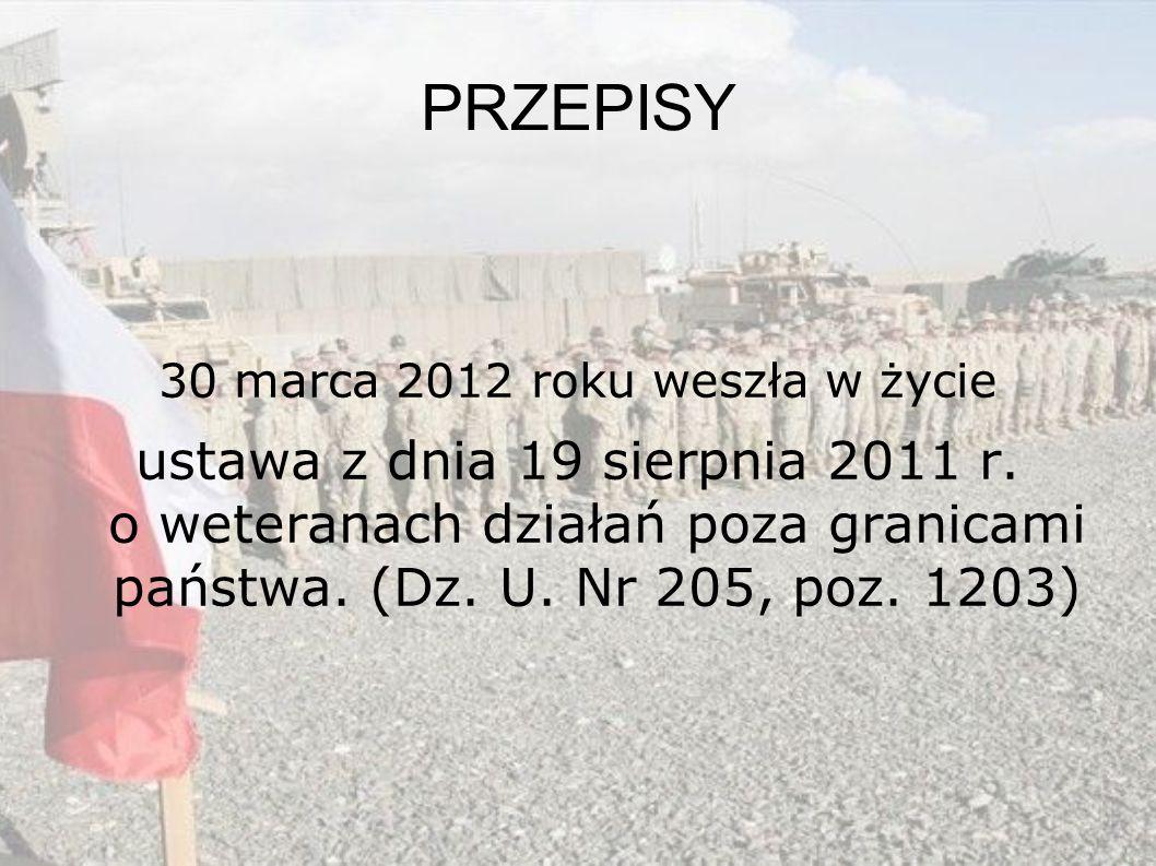 PRZEPISY 30 marca 2012 roku weszła w życie ustawa z dnia 19 sierpnia 2011 r. o weteranach działań poza granicami państwa. (Dz. U. Nr 205, poz. 1203)