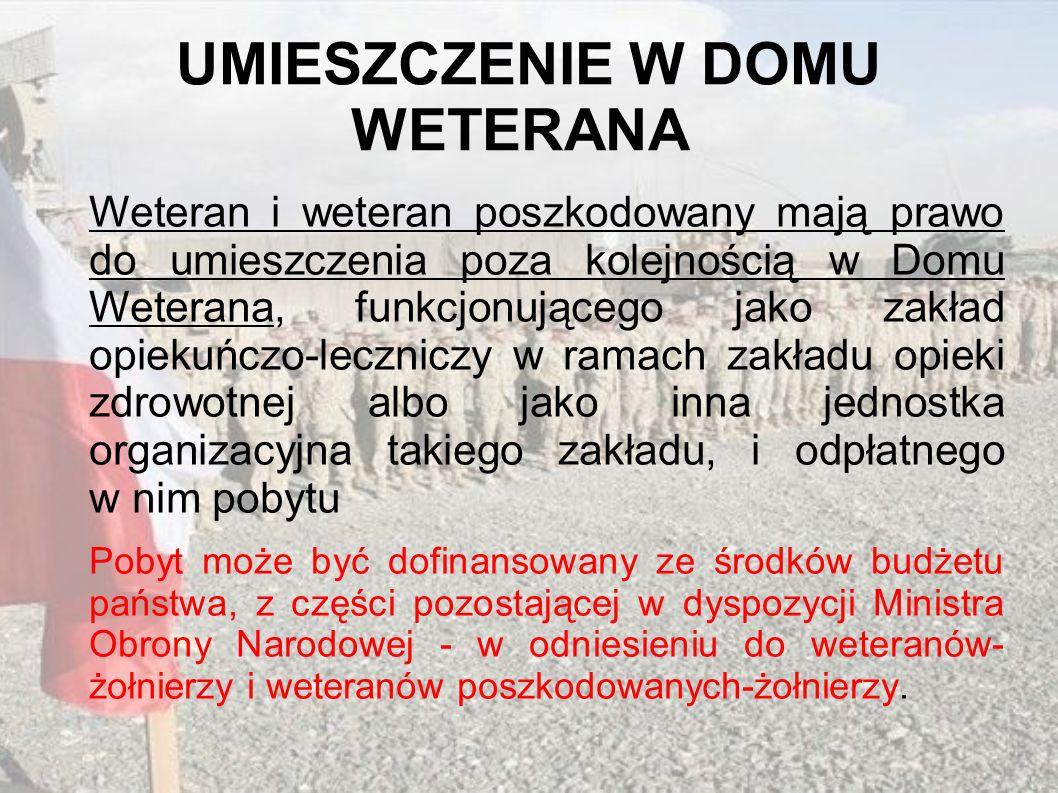 UMIESZCZENIE W DOMU WETERANA Weteran i weteran poszkodowany mają prawo do umieszczenia poza kolejnością w Domu Weterana, funkcjonującego jako zakład o