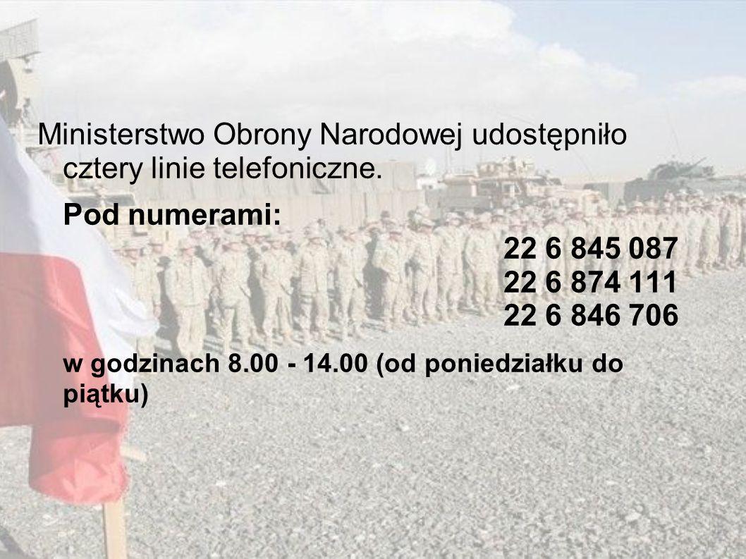 Ministerstwo Obrony Narodowej udostępniło cztery linie telefoniczne. Pod numerami: 22 6 845 087 22 6 874 111 22 6 846 706 w godzinach 8.00 - 14.00 (od