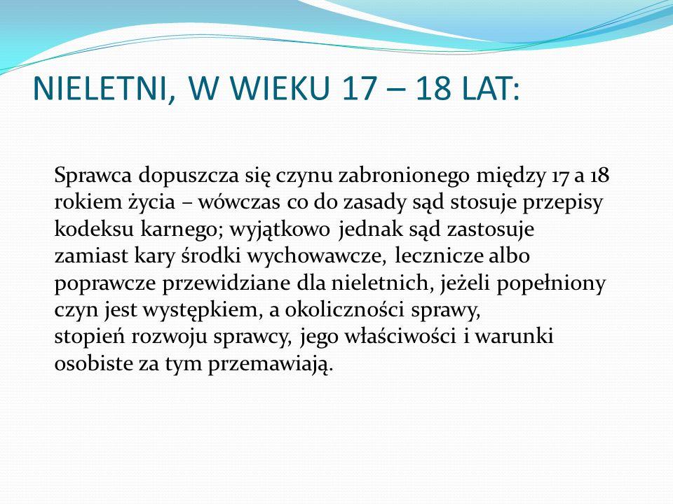 NIELETNI, W WIEKU 17 – 18 LAT: Sprawca dopuszcza się czynu zabronionego między 17 a 18 rokiem życia – wówczas co do zasady sąd stosuje przepisy kodeks