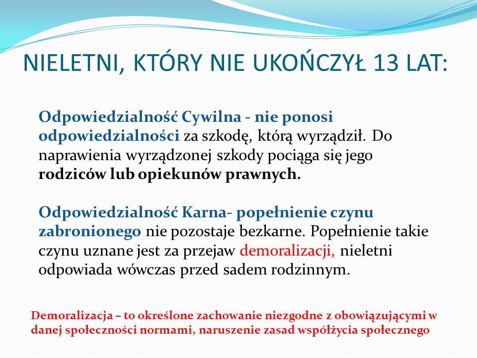NIELETNI, KTÓRY NIE UKOŃCZYŁ 13 LAT: Odpowiedzialność Cywilna - nie ponosi odpowiedzialności za szkodę, którą wyrządził. Do naprawienia wyrządzonej sz