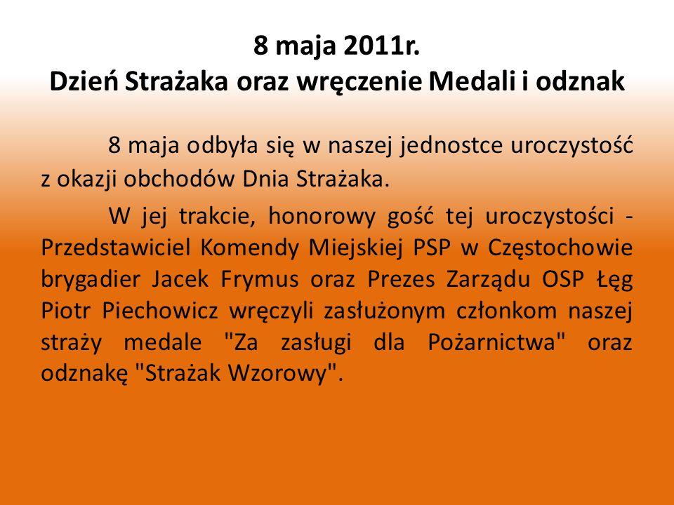 8 maja 2011r. Dzień Strażaka oraz wręczenie Medali i odznak 8 maja odbyła się w naszej jednostce uroczystość z okazji obchodów Dnia Strażaka. W jej tr