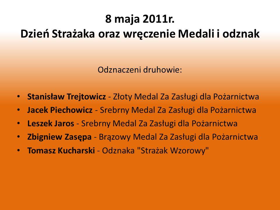 8 maja 2011r. Dzień Strażaka oraz wręczenie Medali i odznak Odznaczeni druhowie: Stanisław Trejtowicz - Złoty Medal Za Zasługi dla Pożarnictwa Jacek P