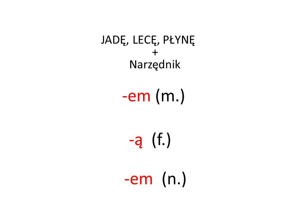 JADĘ, LECĘ, PŁYNĘ + Narzędnik -em (m.) -ą (f.) -em (n.)