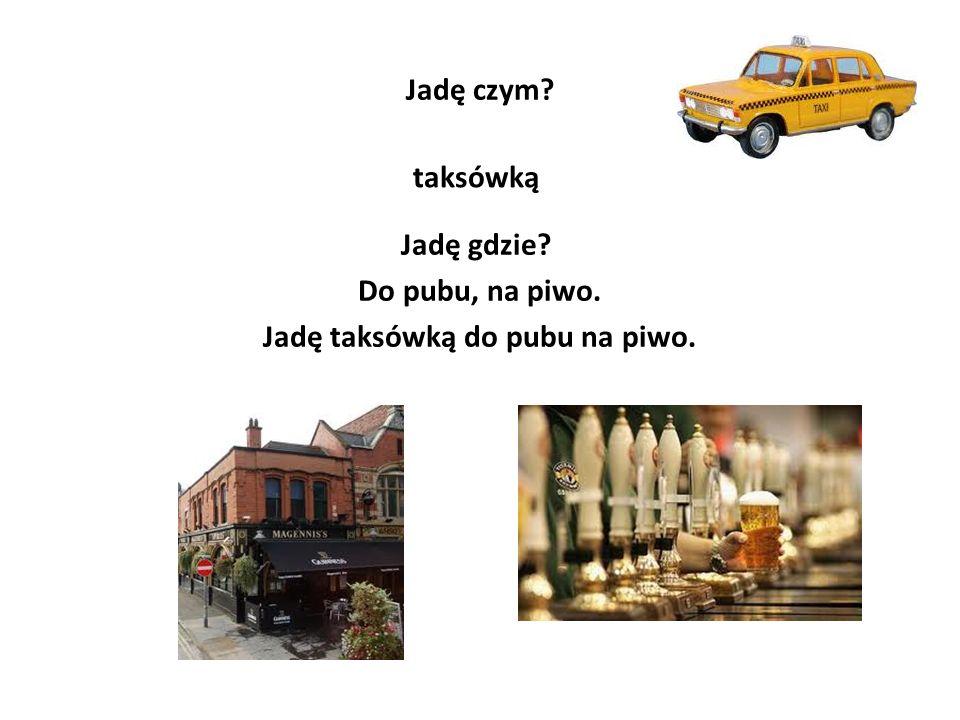 Jadę czym? taksówką Jadę gdzie? Do pubu, na piwo. Jadę taksówką do pubu na piwo.