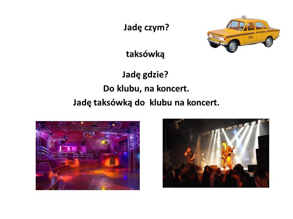 Jadę czym? taksówką Jadę gdzie? Do klubu, na koncert. Jadę taksówką do klubu na koncert.