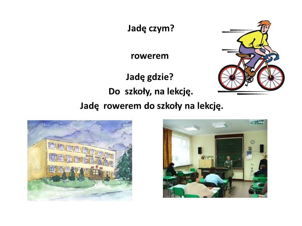 Jadę czym? rowerem Jadę gdzie? Do szkoły, na lekcję. Jadę rowerem do szkoły na lekcję.