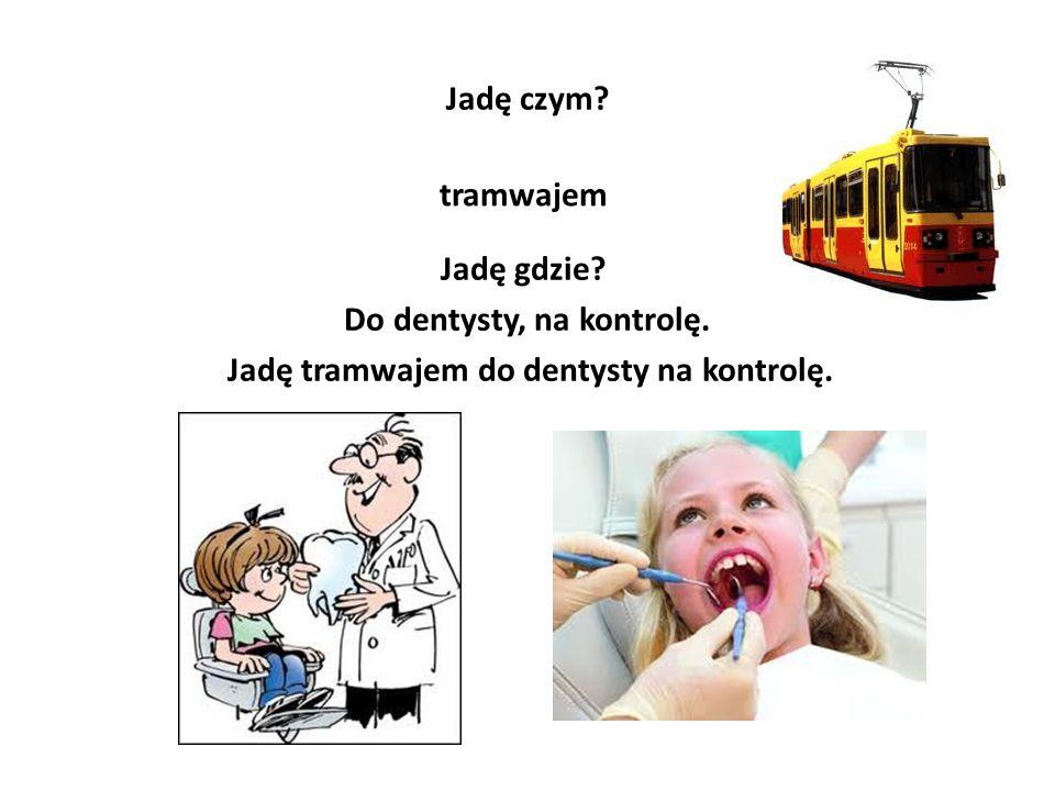 Jadę czym? tramwajem Jadę gdzie? Do dentysty, na kontrolę. Jadę tramwajem do dentysty na kontrolę.