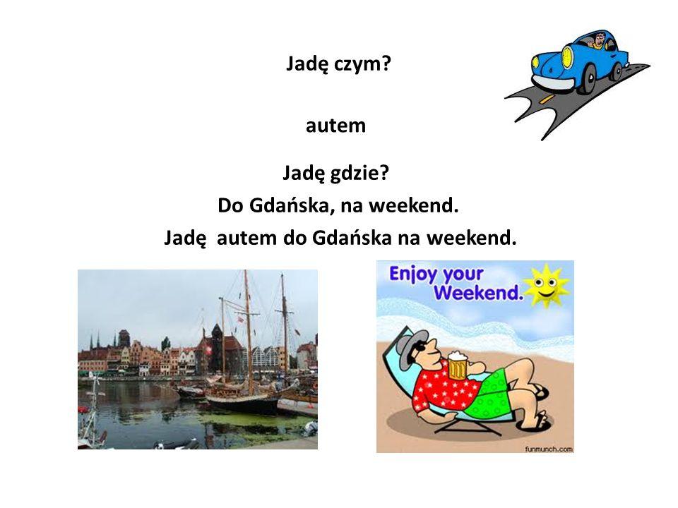 Jadę czym? autem Jadę gdzie? Do Gdańska, na weekend. Jadę autem do Gdańska na weekend.