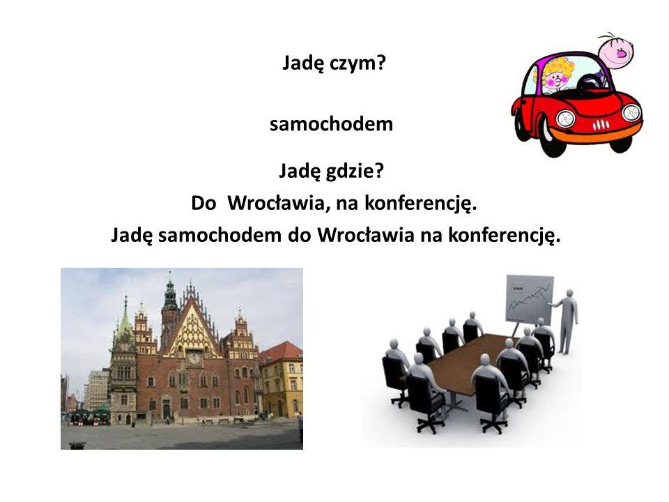 Jadę czym.samochodem Jadę gdzie. Do Wrocławia, na konferencję.