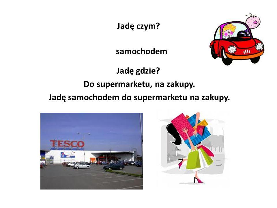 Jadę czym.samochodem Jadę gdzie. Do supermarketu, na zakupy.